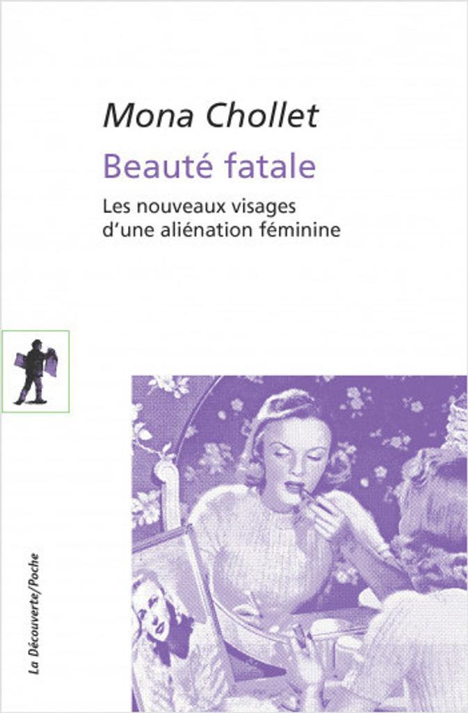 Beauté fatale : les nouveaux visages d'une aliénation féminine / Mona Chollet  