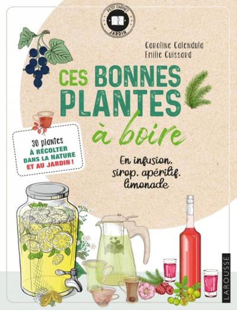 Ces bonnes plantes à boire : en infusion, sirop, apéritif, limonade / Caroline Calendula & Emilie Cuissard  